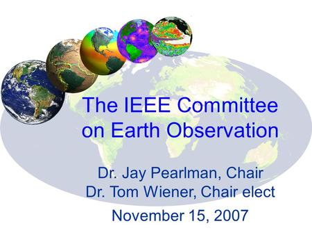 The IEEE Committee on Earth Observation Dr. Jay Pearlman, Chair Dr. Tom Wiener, Chair elect November 15, 2007.