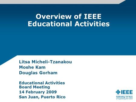 Overview of IEEE Educational Activities Litsa Micheli-Tzanakou Moshe Kam Douglas Gorham Educational Activities Board Meeting 14 February 2009 San Juan,