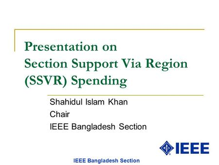 Presentation on Section Support Via Region (SSVR) Spending Shahidul Islam Khan Chair IEEE Bangladesh Section.