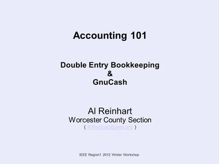 IEEE Region1 2012 Winter Workshop Accounting 101 Double Entry Bookkeeping & GnuCash Al Reinhart Worcester County Section (