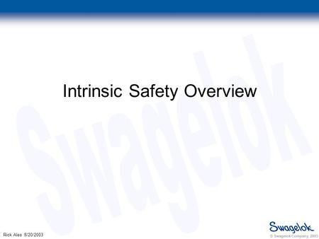 © Swagelok Company, 2003 Rick Ales 8/20/2003 Intrinsic Safety Overview.