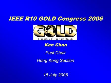 IEEE R10 GOLD Congress 2006 Ken Chan Past Chair Hong Kong Section 15 July 2006.
