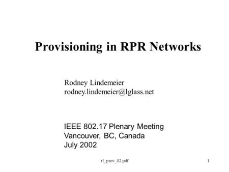 Rl_prov_02.pdf1 Provisioning in RPR Networks Rodney Lindemeier IEEE 802.17 Plenary Meeting Vancouver, BC, Canada July 2002.