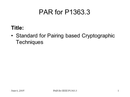 PAR for P1363.3 Title: Standard for Pairing based Cryptographic Techniques June 4, 2005 PAR for IEEE P1363.3.