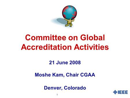 1 Committee on Global Accreditation Activities 21 June 2008 Moshe Kam, Chair CGAA Denver, Colorado.