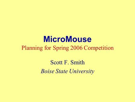 MicroMouse Planning for Spring 2006 Competition Scott F. Smith Boise State University.
