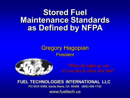Stored Fuel Maintenance Standards as Defined by NFPA Gregory Hagopian President FUEL TECHNOLOGIES INTERNATIONAL LLC PO BOX 6368, Santa Maria, CA 93456.