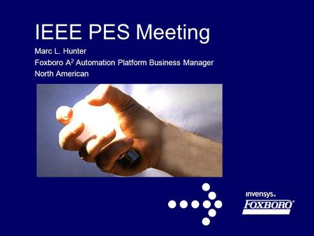 IEEE PES Meeting Marc L. Hunter Foxboro A 2 Automation Platform Business Manager North American.