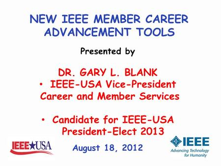 NEW IEEE MEMBER CAREER ADVANCEMENT TOOLS Presented by DR. GARY L. BLANK IEEE-USA Vice-President Career and Member Services Candidate for IEEE-USA President-Elect.