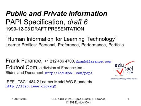 1999-12-08IEEE 1484.2, PAPI Spec, Draft 6, F. Farance, ©1999 Edutool.Com 1 Public and Private Information PAPI Specification, draft 6 1999-12-08 DRAFT.