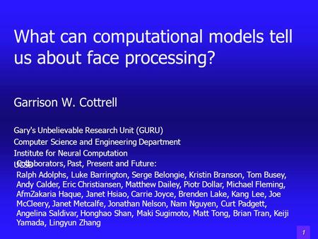 1 What can computational models tell us about face processing? Garrison W. Cottrell Gary's Unbelievable Research Unit (GURU) Computer Science and Engineering.