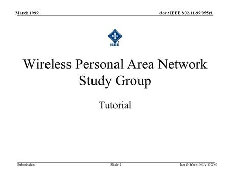 Doc.: IEEE 802.11-99/055r1 Submission March 1999 Ian Gifford, M/A-COMSlide 1 Tutorial Wireless Personal Area Network Study Group.