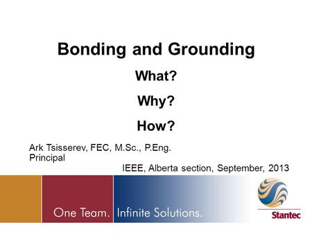 Bonding and Grounding What? Why? How? Ark Tsisserev, FEC, M.Sc., P.Eng. Principal IEEE, Alberta section, September, 2013.