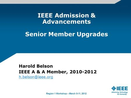 Region 1 Workshop – March 9-11, 2012 IEEE Admission & Advancements Senior Member Upgrades Harold Belson IEEE A & A Member, 2010-2012