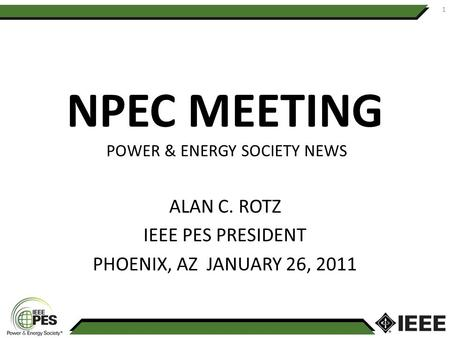NPEC MEETING POWER & ENERGY SOCIETY NEWS ALAN C. ROTZ IEEE PES PRESIDENT PHOENIX, AZ JANUARY 26, 2011 1.