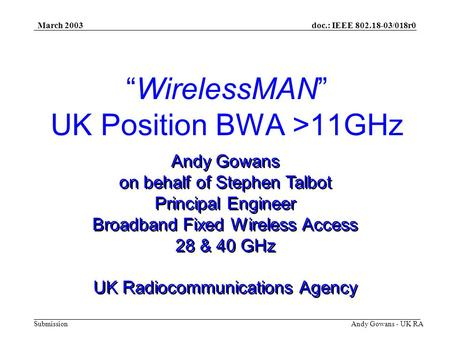 Doc.: IEEE 802.18-03/018r0 Submission March 2003 Andy Gowans - UK RA WirelessMAN UK Position BWA >11GHz Andy Gowans on behalf of Stephen Talbot Principal.