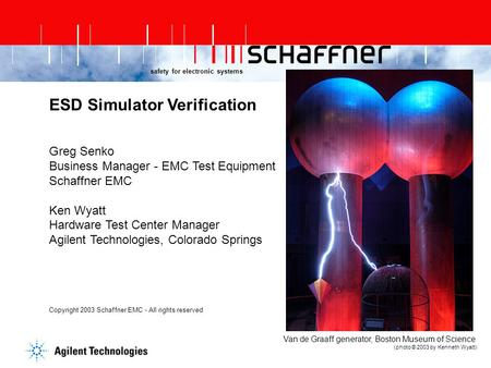 Safety for electronic systems ESD Simulator Verification Greg Senko Business Manager - EMC Test Equipment Schaffner EMC Ken Wyatt Hardware Test Center.
