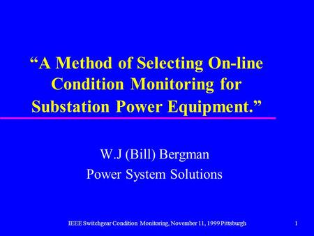 IEEE Switchgear Condition Monitoring, November 11, 1999 Pittsburgh1 A Method of Selecting On-line Condition Monitoring for Substation Power Equipment.