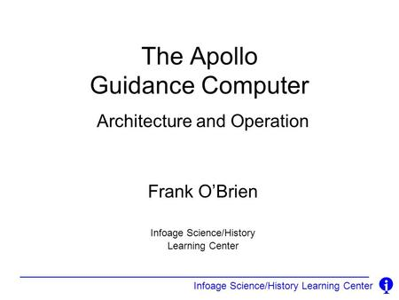 Infoage Science/History Learning Center The Apollo Guidance Computer Architecture and Operation Frank OBrien Infoage Science/History Learning Center.