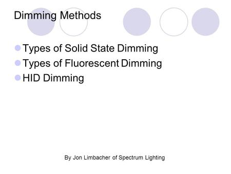 Dimming Methods Types of Solid State Dimming Types of Fluorescent Dimming HID Dimming By Jon Limbacher of Spectrum Lighting.