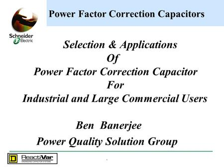 1 Power Factor Correction Capacitors Selection & Applications Of Power Factor Correction Capacitor For Industrial and Large Commercial Users Ben Banerjee.
