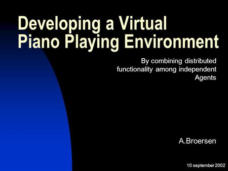 10 september 2002 A.Broersen Developing a Virtual Piano Playing Environment By combining distributed functionality among independent Agents.