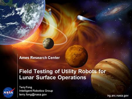 Ames Research Center Field Testing of Utility Robots for Lunar Surface Operations Terry Fong Intelligent Robotics Group irg.arc.nasa.gov.