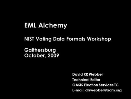 EML Alchemy NIST Voting Data Formats Workshop Gaithersburg October, 2009 David RR Webber Technical Editor OASIS Election Services TC