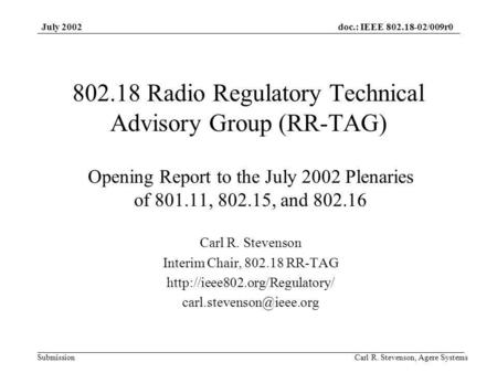 Doc.: IEEE 802.18-02/009r0 Submission July 2002 Carl R. Stevenson, Agere Systems 802.18 Radio Regulatory Technical Advisory Group (RR-TAG) Opening Report.