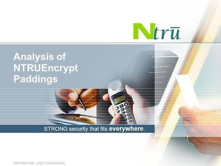 STRONG security that fits everywhere. PROPRIETARY AND CONFIDENTIAL Analysis of NTRUEncrypt Paddings.