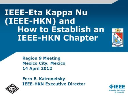 IEEE-Eta Kappa Nu (IEEE-HKN) and How to Establish an IEEE-HKN Chapter Region 9 Meeting Mexico City, Mexico 14 April 2012 Fern E. Katronetsky IEEE-HKN Executive.