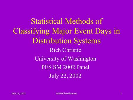 July 22, 2002MED Classification1 Statistical Methods of Classifying Major Event Days in Distribution Systems Rich Christie University of Washington PES.