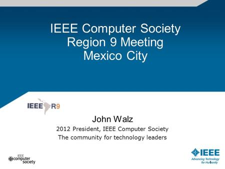 1 IEEE Computer Society Region 9 Meeting Mexico City John Walz 2012 President, IEEE Computer Society The community for technology leaders 1.