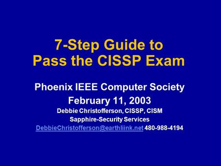 7-Step Guide to Pass the CISSP Exam Phoenix IEEE Computer Society February 11, 2003 Debbie Christofferson, CISSP, CISM Sapphire-Security Services