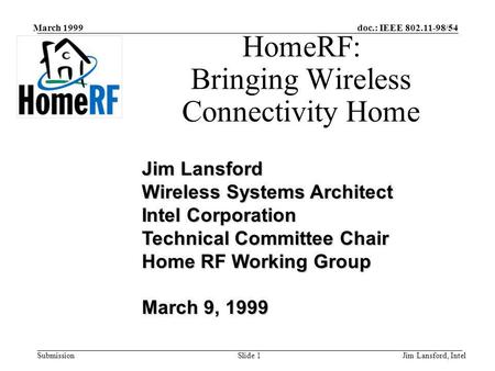 Doc.: IEEE 802.11-98/54 Submission March 1999 Jim Lansford, IntelSlide 1 HomeRF: Bringing Wireless Connectivity Home Jim Lansford Wireless Systems Architect.