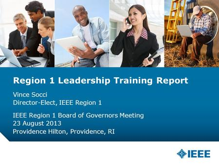 12-CRS-0106 12/12 Region 1 Leadership Training Report Vince Socci Director-Elect, IEEE Region 1 IEEE Region 1 Board of Governors Meeting 23 August 2013.
