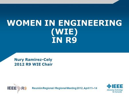 Reunión Regional / Regional Meeting 2012, April 11–14 WOMEN IN ENGINEERING (WIE) IN R9 Nury Ramirez-Cely 2012 R9 WIE Chair.