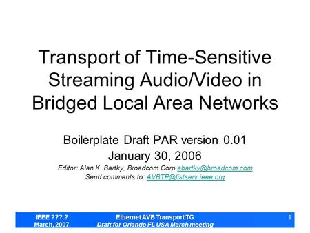 IEEE ???.? March, 2007 Ethernet AVB Transport TG Draft for Orlando FL USA March meeting 1 Transport of Time-Sensitive Streaming Audio/Video in Bridged.