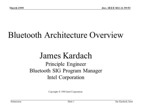 doc.: IEEE 802.11-99/53 Submission March 1999 Jim Kardach, IntelSlide 1 Bluetooth Architecture Overview James Kardach Principle Engineer Bluetooth SIG.