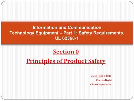 Section 0 Principles of Product Safety Copyright © 2012 Charles Bayhi CPSM Corporation Information and Communication Technology Equipment – Part 1: Safety.