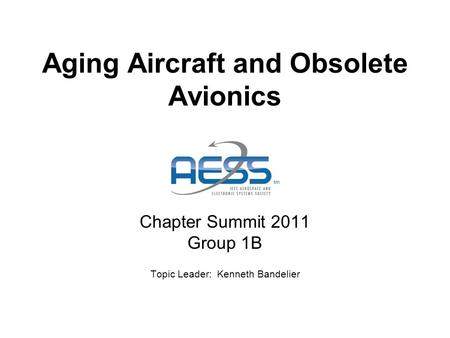 Aging Aircraft and Obsolete Avionics Chapter Summit 2011 Group 1B Topic Leader: Kenneth Bandelier.
