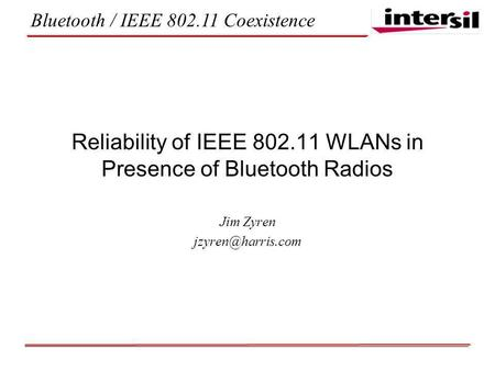 Bluetooth / IEEE 802.11 Coexistence Reliability of IEEE 802.11 WLANs in Presence of Bluetooth Radios Jim Zyren