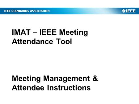 IMAT – IEEE Meeting Attendance Tool Meeting Management & Attendee Instructions.