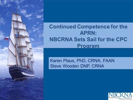 CPC Continued Competence for the APRN: NBCRNA Sets Sail for the CPC Program Karen Plaus, PhD, CRNA, FAAN Steve Wooden DNP, CRNA.
