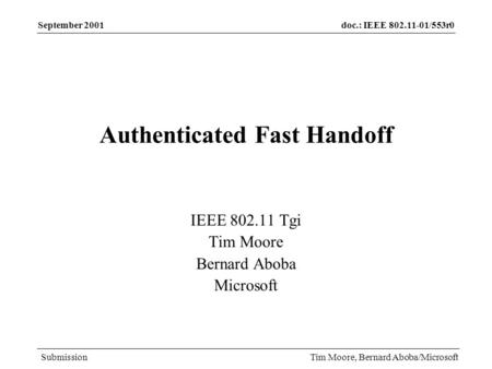 Doc.: IEEE 802.11-01/553r0 Submission September 2001 Tim Moore, Bernard Aboba/Microsoft Authenticated Fast Handoff IEEE 802.11 Tgi Tim Moore Bernard Aboba.