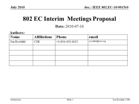 Doc.: IEEE 802.EC-10/0015r0 Submission July 2010 Jon Rosdahl, CSRSlide 1 802 EC Interim Meetings Proposal Date: 2010-07-16 Authors: