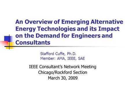 An Overview of Emerging Alternative <strong>Energy</strong> Technologies and its Impact on the Demand for Engineers and Consultants Stafford Cuffe, Ph.D. Member: AMA, IEEE,
