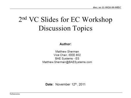 Doc.: ec-11-0026-00-00EC Submission 2 nd VC Slides for EC Workshop Discussion Topics Date: November 12 th, 2011 Author: Matthew Sherman Vice Chair, IEEE.