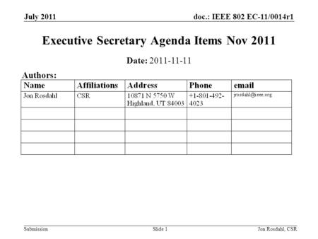 Doc.: IEEE 802 EC-11/0014r1 Submission July 2011 Jon Rosdahl, CSRSlide 1 Executive Secretary Agenda Items Nov 2011 Date: 2011-11-11 Authors: