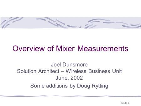 Slide 1 Overview of Mixer Measurements Joel Dunsmore Solution Architect – Wireless Business Unit June, 2002 Some additions by Doug Rytting.